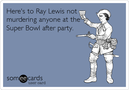 Here's to Ray Lewis not murdering anyone at the Super Bowl after party.