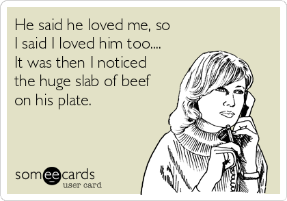 He said he loved me, so I said I loved him too.... It was then I noticed the huge slab of beef on his plate.