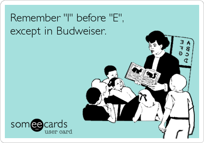 "Remember ""I"" before ""E"", except in Budweiser."