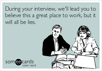 During your interview, we'll lead you to believe this a great place to work, but it will all be lies.
