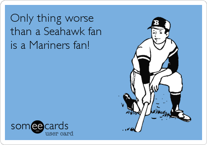 Only thing worse  than a Seahawk fan is a Mariners fan!