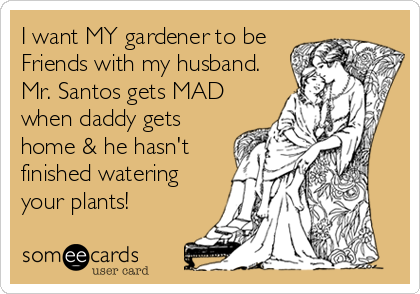 I want MY gardener to be Friends with my husband. Mr. Santos gets MAD when daddy gets home & he hasn't finished watering your plants!