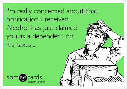 I'm really concerned about that notification I received- Alcohol has just claimed you as a dependent on it's taxes....