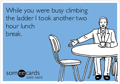 While you were busy climbing the ladder I took another two hour lunch break.