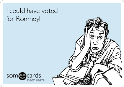 I could have voted  for Romney!