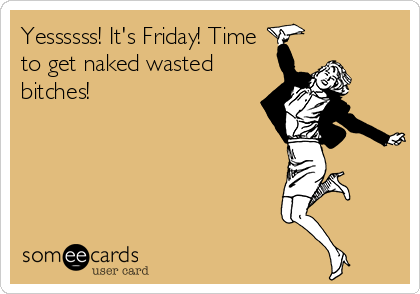 Yessssss! It's Friday! Time to get naked wasted bitches!
