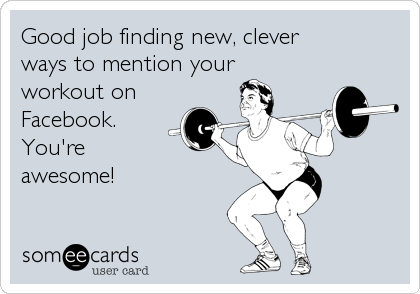Good job finding new, clever ways to mention your workout on Facebook. You're awesome!