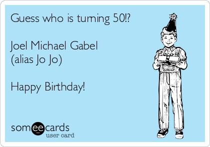 Guess who is turning 50!?  Joel Michael Gabel  (alias Jo Jo)  Happy Birthday!