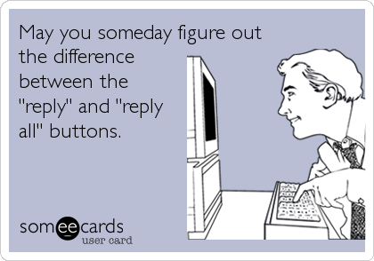"May you someday figure out the difference  between the ""reply"" and ""reply all"" buttons."
