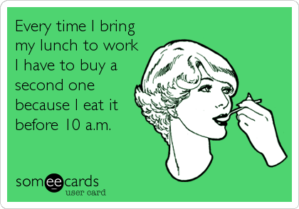 Every time I bring my lunch to work I have to buy a second one because I eat it before 10 a.m.