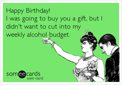 Happy Birthday!                I was going to buy you a gift, but I didn't want to cut into my weekly alcohol budget.