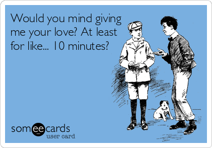 Would you mind giving me your love? At least for like... 10 minutes?