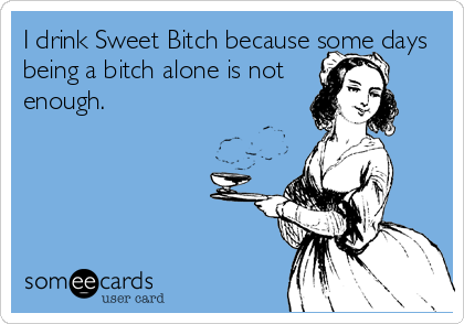 I drink Sweet Bitch because some days being a bitch alone is not enough.