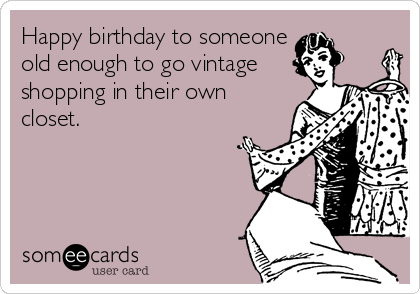 Happy birthday to someone old enough to go vintage shopping in their own closet.