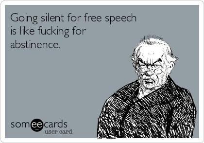Going silent for free speech is like fucking for abstinence.