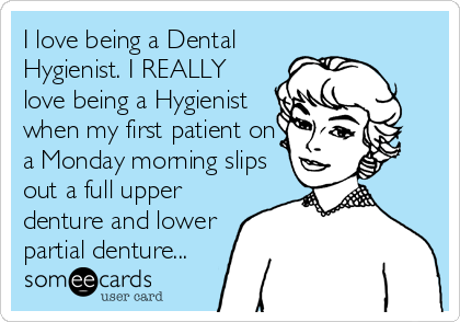 I love being a Dental Hygienist. I REALLY love being a Hygienist when my first patient on a Monday morning slips out a full upper denture and lower partial denture...