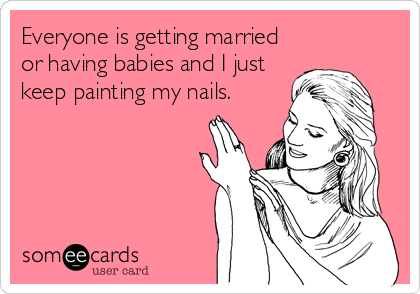 Everyone is getting married or having babies and I just keep painting my nails.