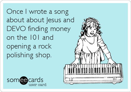 Once I wrote a song about about Jesus and DEVO finding money on the 101 and opening a rock polishing shop.