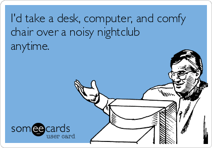 I'd take a desk, computer, and comfy chair over a noisy nightclub anytime.