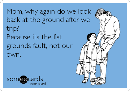 Mom, why again do we look back at the ground after we trip?  Because its the flat grounds fault, not our own.