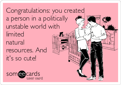 Congratulations: you created a person in a politically unstable world with limited natural resources. And it's so cute!
