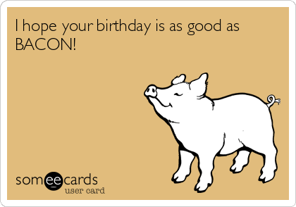 I hope your birthday is as good as BACON!