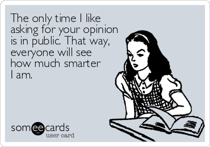 The only time I like asking for your opinion is in public. That way, everyone will see how much smarter I am.