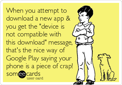 """When you attempt to  download a new app & you get the """"device is not compatible with this download"""" message, that's the nice way of<br /"""
