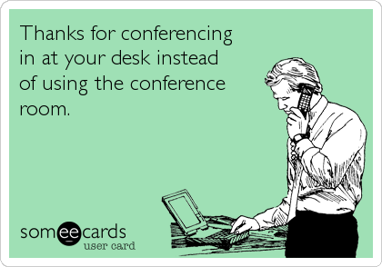 Thanks for conferencing  in at your desk instead  of using the conference room.
