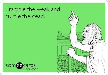 Trample the weak and hurdle the dead.