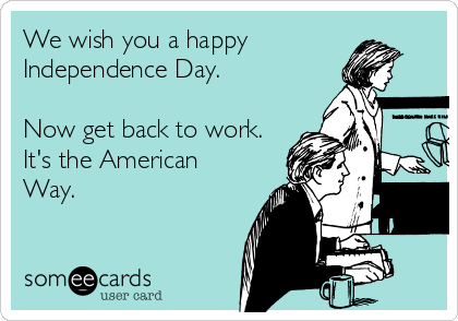 We wish you a happy  Independence Day.  Now get back to work. It's the American Way.