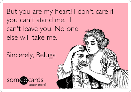 But you are my heart! I don't care if you can't stand me.  I can't leave you. No one else will take me.  Sincerely, Beluga