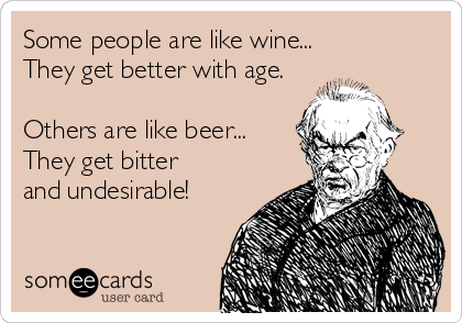 Some people are like wine... They get better with age.  Others are like beer... They get bitter and undesirable!