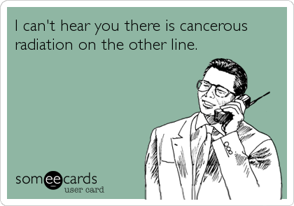 I can't hear you there is cancerous radiation on the other line.