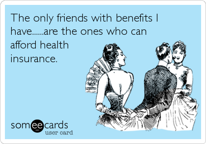 The only friends with benefits I have......are the ones who can afford health insurance.