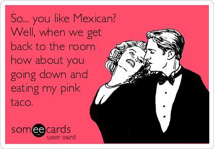 So... you like Mexican? Well, when we get back to the room how about you going down and eating my pink taco.
