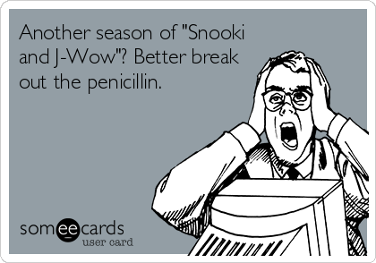 "Another season of ""Snooki and J-Wow""? Better break out the penicillin."