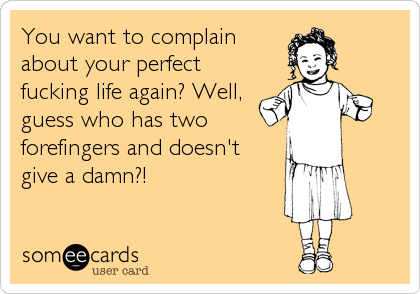 You want to complain about your perfect fucking life again? Well, guess who has two forefingers and doesn't give a damn?!