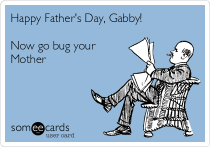 Happy Father's Day, Gabby!  Now go bug your Mother
