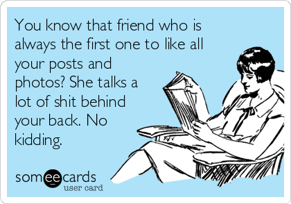 You know that friend who is always the first one to like all your posts and photos? She talks a lot of shit behind your back. No kidding.