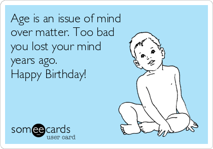 Age is an issue of mind over matter. Too bad you lost your mind years ago.  Happy Birthday!