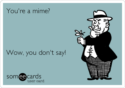 You're a mime?     Wow, you don't say!