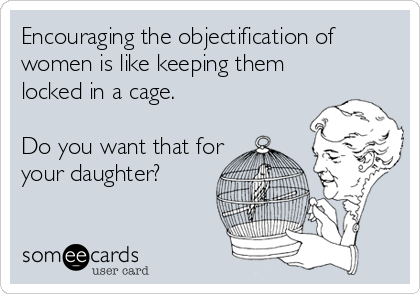 Encouraging the objectification of women is like keeping them locked in a cage.  Do you want that for your daughter?