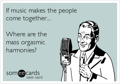 If music makes the people come together....  Where are the mass orgasmic harmonies?