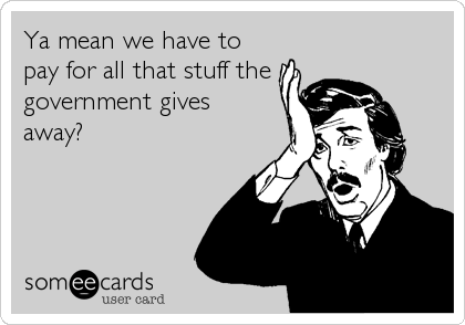 Ya mean we have to pay for all that stuff the  government gives  away?