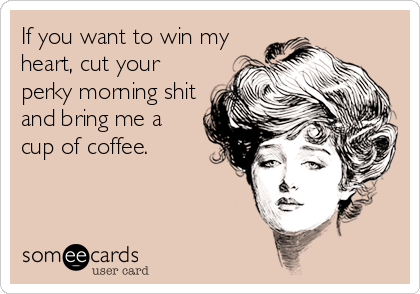 If you want to win my heart, cut your perky morning shit and bring me a cup of coffee.