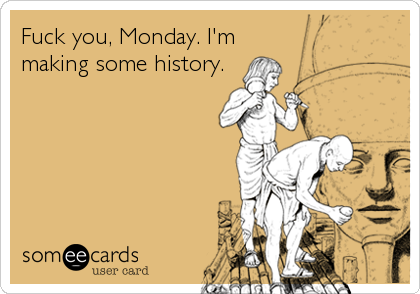Fuck you, Monday. I'm making some history.