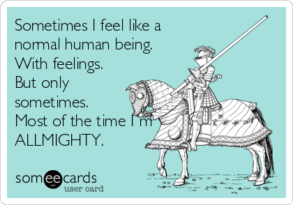 Sometimes I feel like a normal human being. With feelings. But only sometimes. Most of the time I´m ALLMIGHTY.