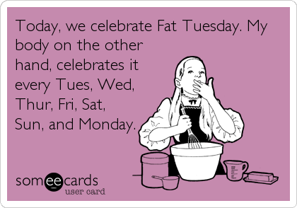Today, we celebrate Fat Tuesday. My body on the other hand, celebrates it every Tues, Wed, Thur, Fri, Sat, Sun, and Monday.