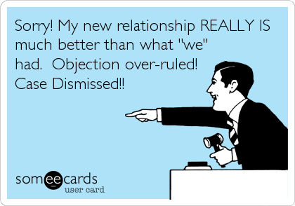 "Sorry! My new relationship REALLY IS much better than what ""we"" had.  Objection over-ruled! Case Dismissed!!"